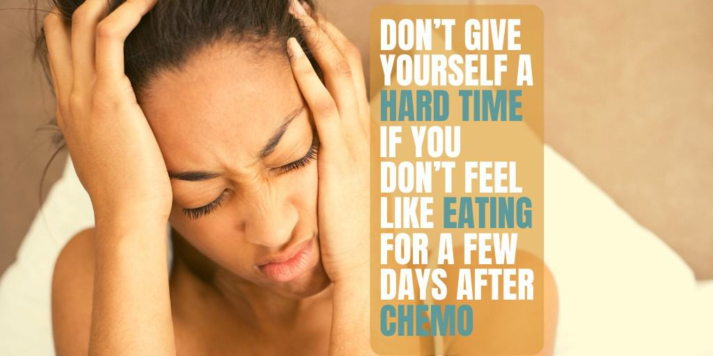 Dont Give Yourself A Hard Time If You Dont Want To Eat After Chemo