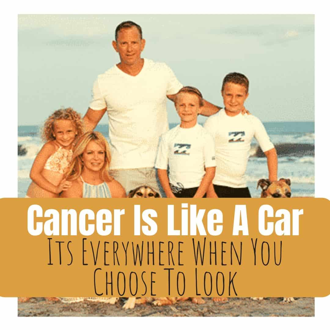 Cancer Is Like A Car, Its Everywhere When You Choose To Look