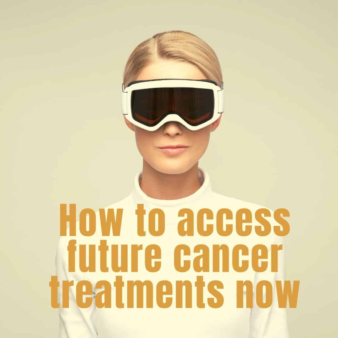 How To Access Future Treatments Now