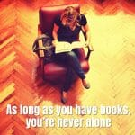 As Long As You Have Books, You'Re Never Alone