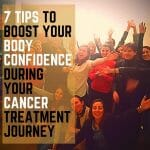 7 Tips To Boost Your Body Confidence During Your Cancer Treatment Journey