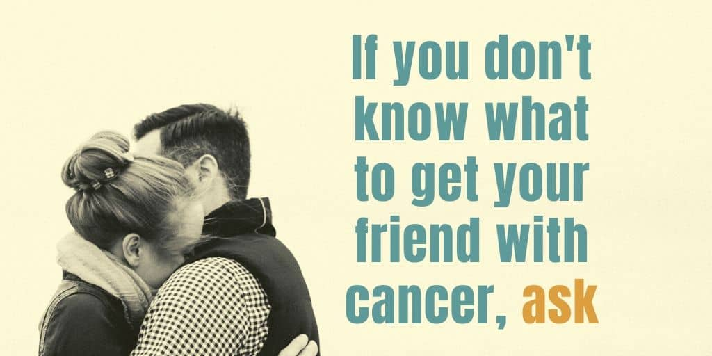 If You Don't Know What Gift To Get Your Loved On Ask. Don't Forget That Their Treatment Can Affect Your Choice.