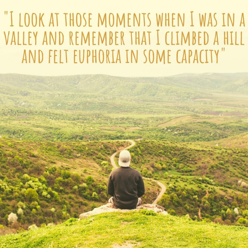 I Look At Those Moments When I Was In A Valley And Remember That I Climbed A Hill And Felt Euphoria In Some Capacity