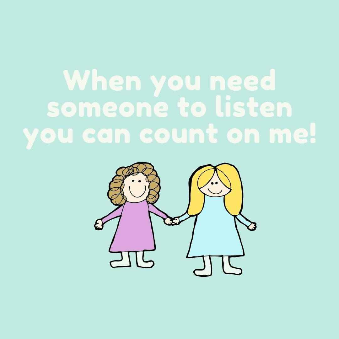 When You Need Someone To Listen, You Can Count On Me
