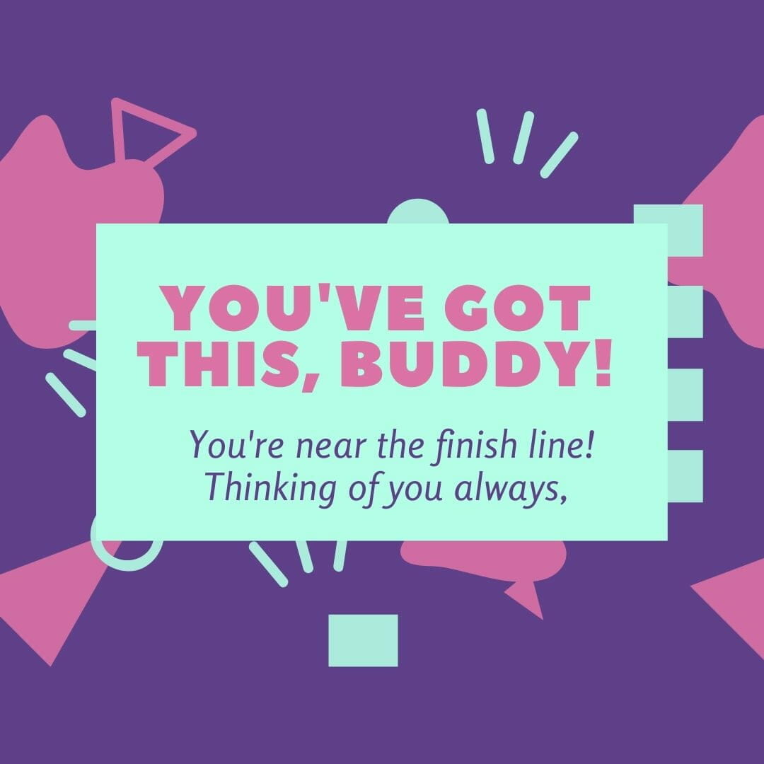 You've Got This Buddy. Your Near The Finish Line. Thinking Of You Always