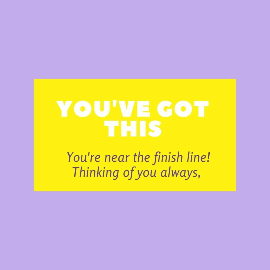 You've Got This. Your Near The Finish Line. Thinking Of You Always