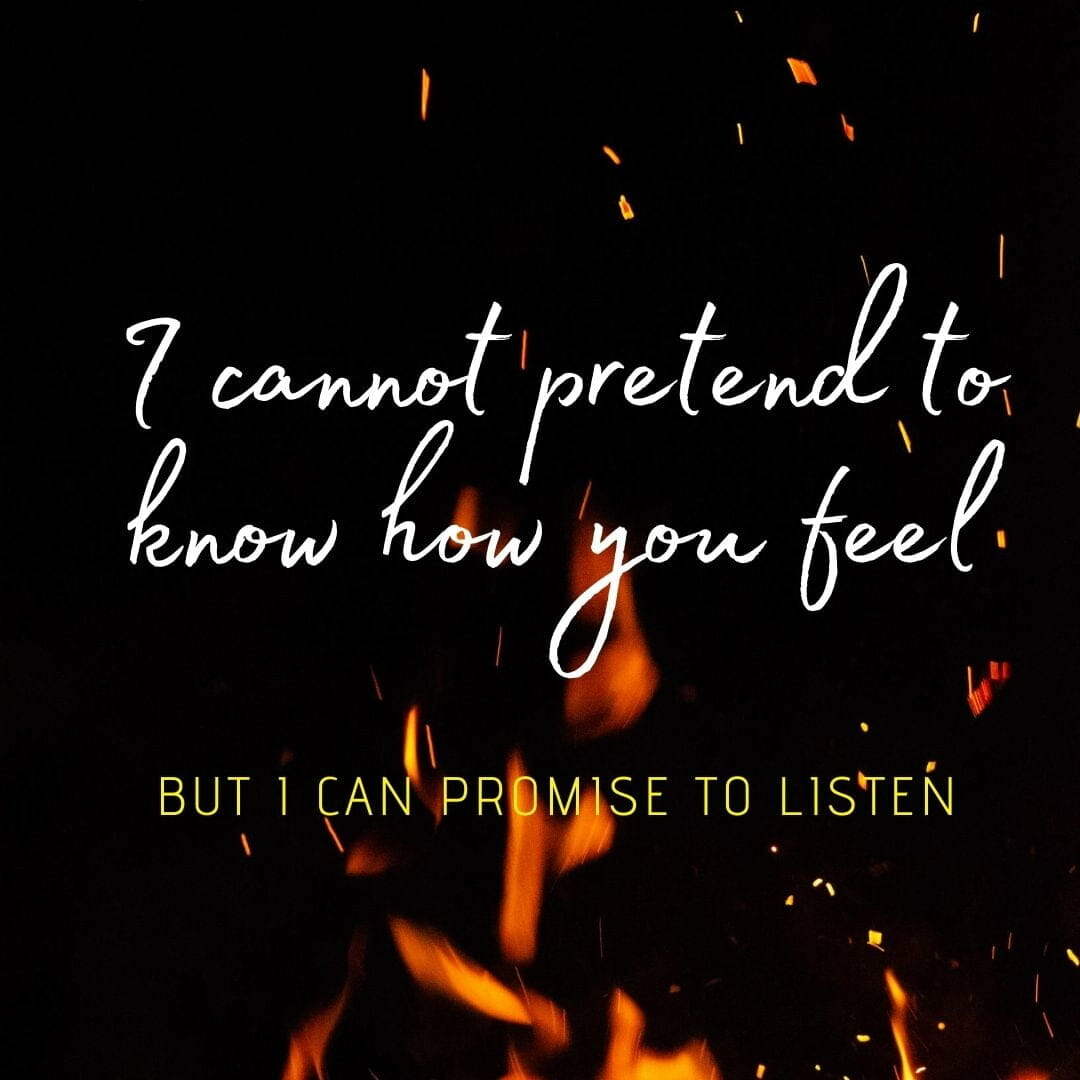 I Cannot Pretend To Know How You Feel. But Can Promise To Listen