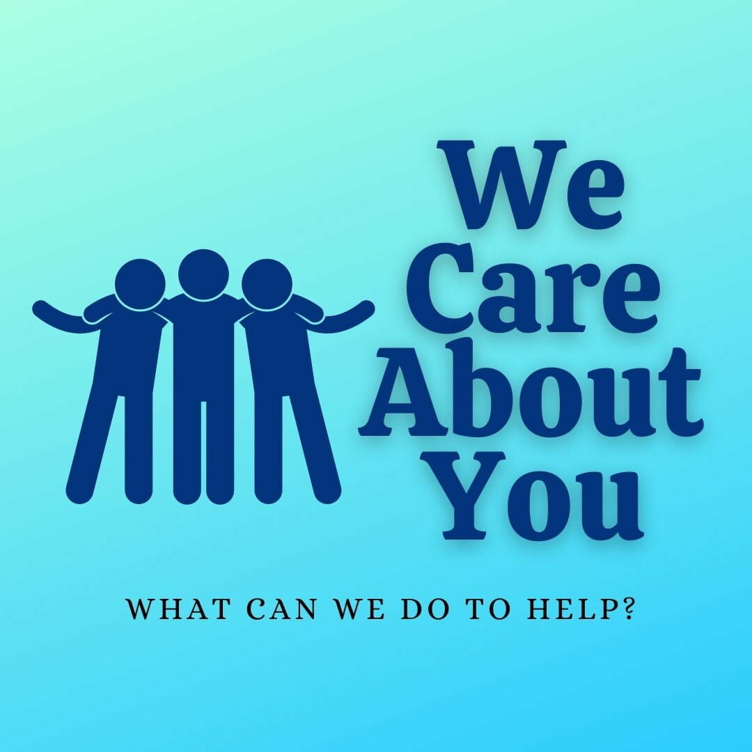 We Care About You,, What Can We Do To Help?