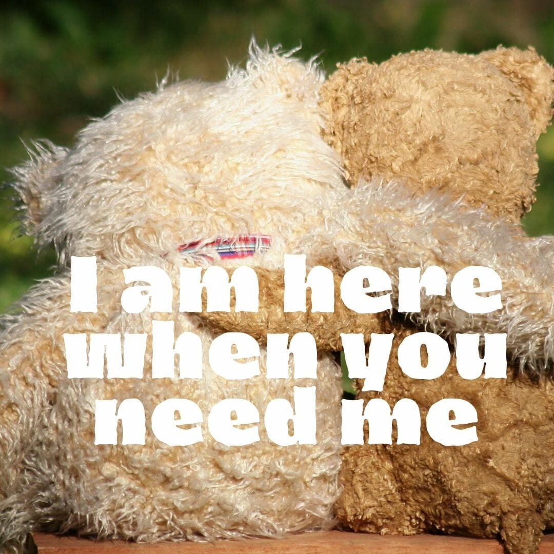 I Am Here When You Need Me
