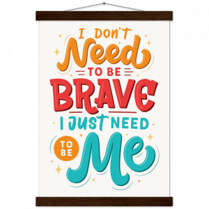 I Don't Need To Be Brave, I Just Need To Be Me Poster with Hanger